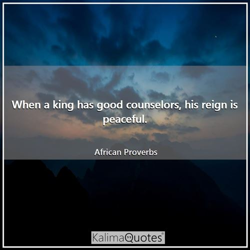 When a king has good counselors, his reign is peaceful. - African Proverbs