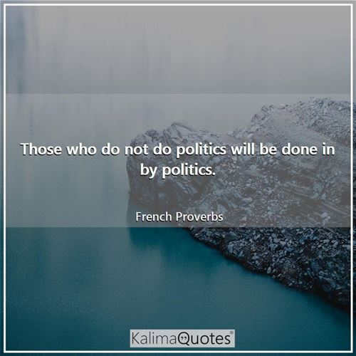 Those who do not do politics will be done in by politics. - French Proverbs