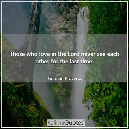 Those who love in the Lord never see each other for the last time.