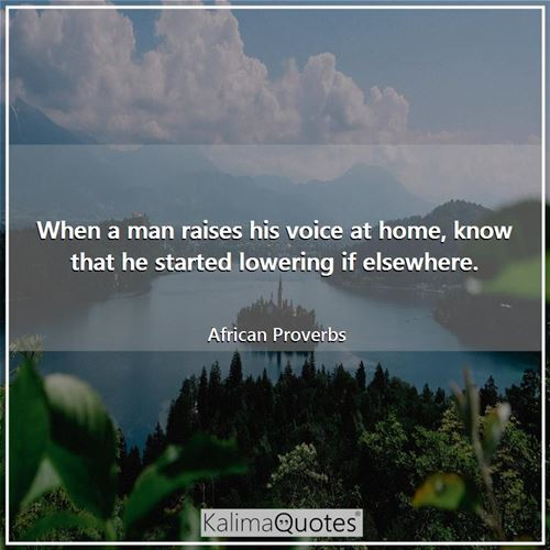 When a man raises his voice at home, know that he started lowering if elsewhere. - African Proverbs