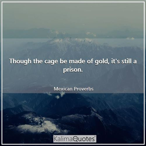 Though the cage be made of gold, it's still a prison.