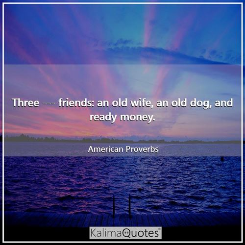 Three --- friends: an old wife, an old dog, and ready money. - American Proverbs