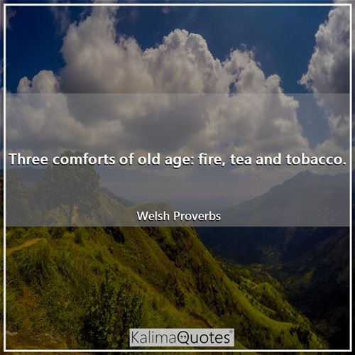 Three comforts of old age: fire, tea and tobacco.