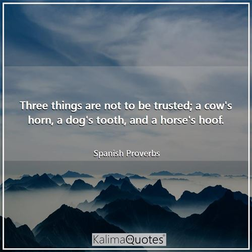 Three things are not to be trusted; a cow's horn, a dog's tooth, and a horse's hoof.