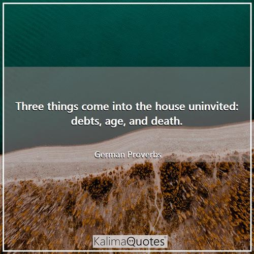Three things come into the house uninvited: debts, age, and death. - German Proverbs