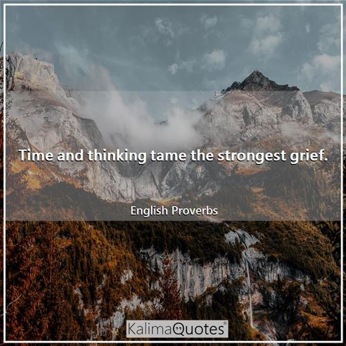 Time and thinking tame the strongest grief.