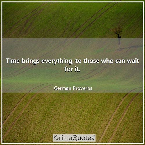 Time brings everything, to those who can wait for it.