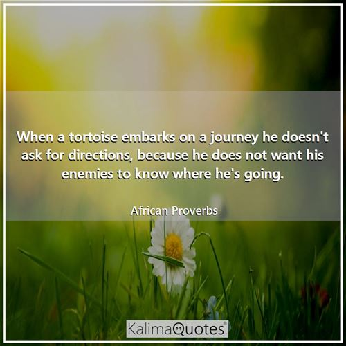 When a tortoise embarks on a journey he doesn't ask for directions, because he does not want his enemies to know where he's going.
