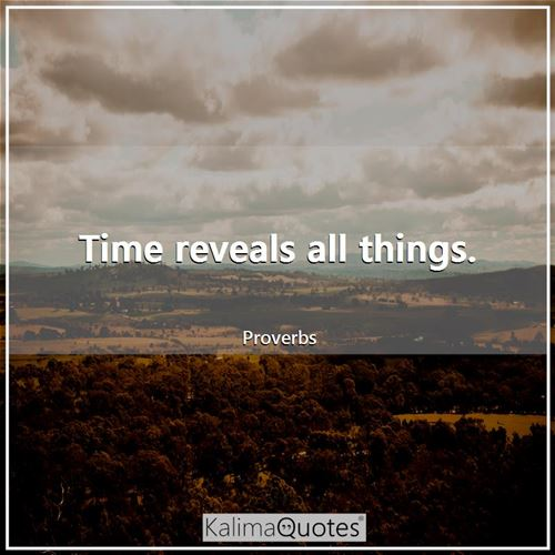 Time reveals all things. - Proverbs