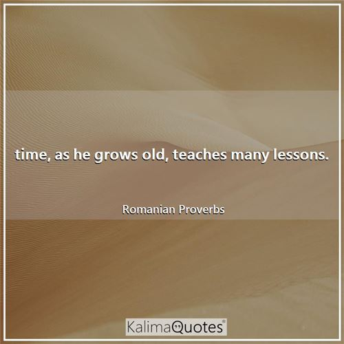 time, as he grows old, teaches many lessons.