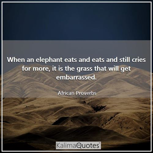 When an elephant eats and eats and still cries for more, it is the grass that will get embarrassed. - African Proverbs