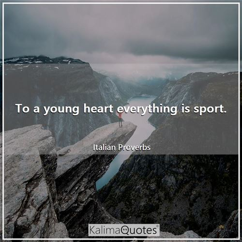 To a young heart everything is sport.