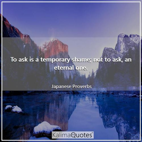 To ask is a temporary shame; not to ask, an eternal one.