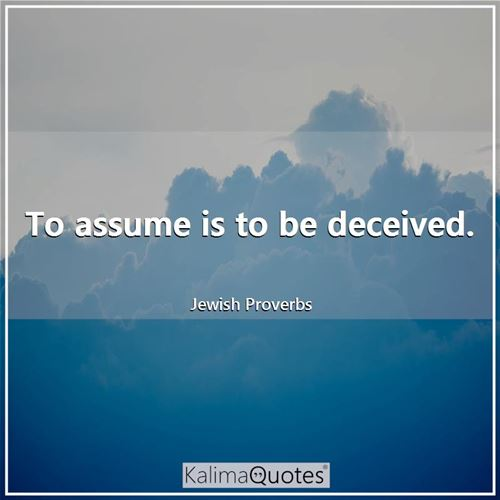 To assume is to be deceived.