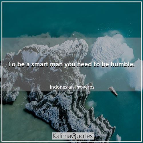 To be a smart man you need to be humble.