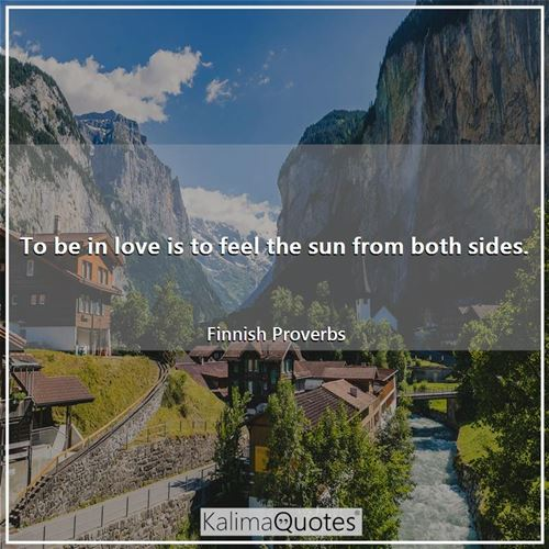 To be in love is to feel the sun from both sides.