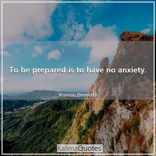 To be prepared is to have no anxiety.