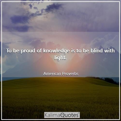 To be proud of knowledge is to be blind with light.