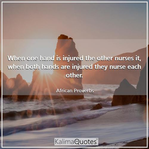 When one hand is injured the other nurses it, when both hands are injured they nurse each other. - African Proverbs