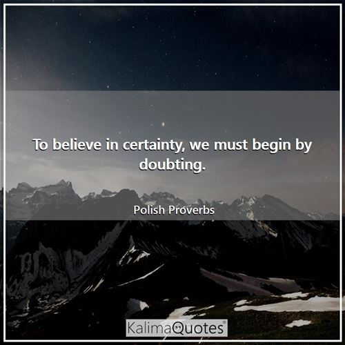 To believe in certainty, we must begin by doubting. - Polish Proverbs