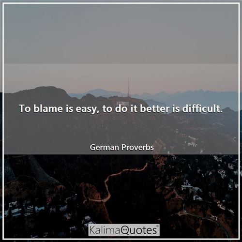 To blame is easy, to do it better is difficult.