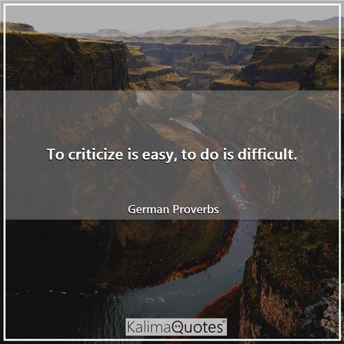 To criticize is easy, to do is difficult.