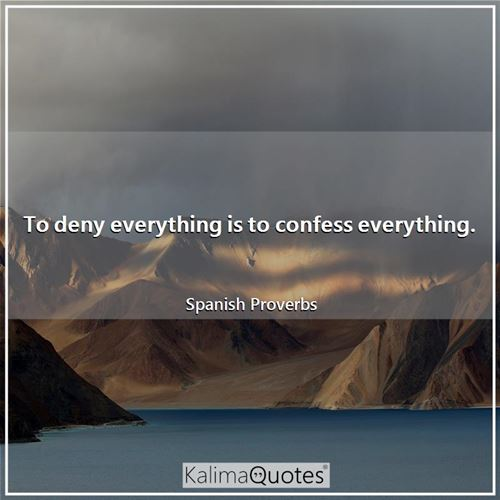 To deny everything is to confess everything.