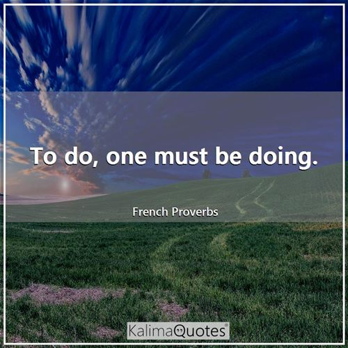 To do, one must be doing. - French Proverbs
