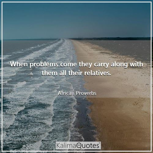 When problems come they carry along with them all their relatives. - African Proverbs