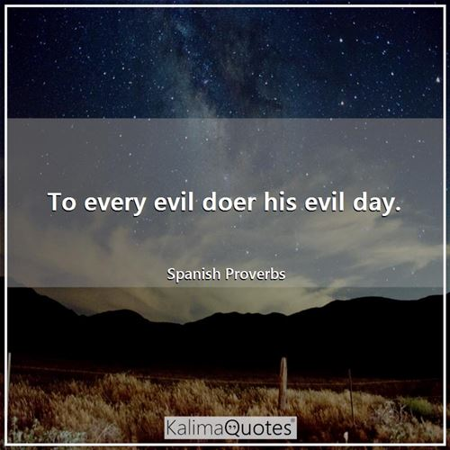 To every evil doer his evil day.