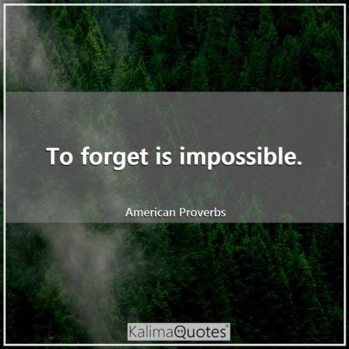 To forget is impossible.