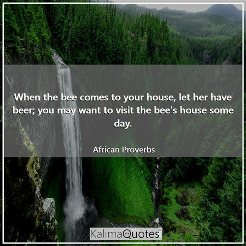 When the bee comes to your house, let her have beer; you may want to visit the bee's house some day. - African Proverbs