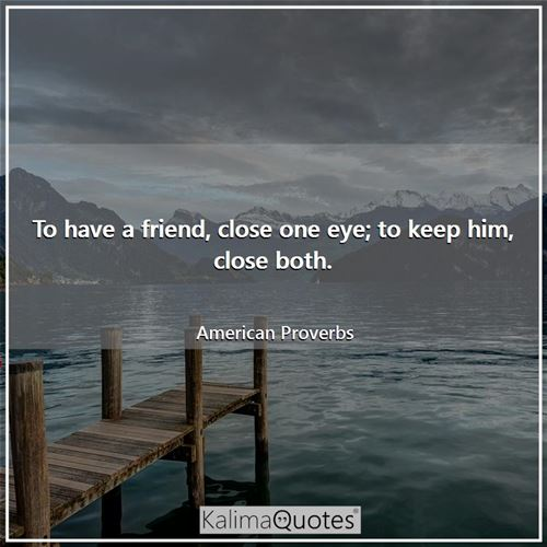 To have a friend, close one eye; to keep him, close both.