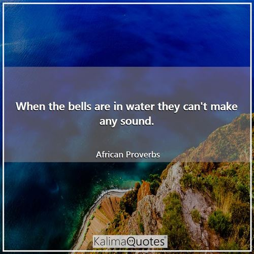 When the bells are in water they can't make any sound. - African Proverbs