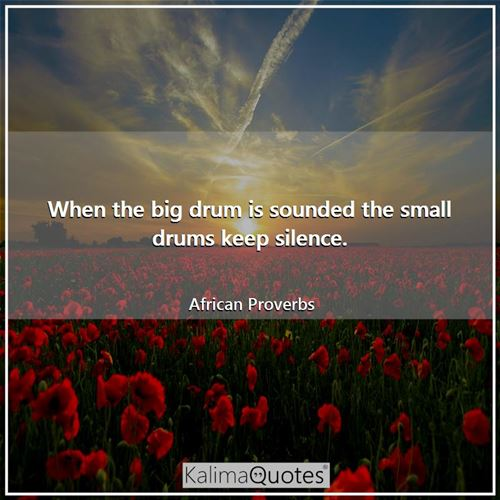 When the big drum is sounded the small drums keep silence. - African Proverbs