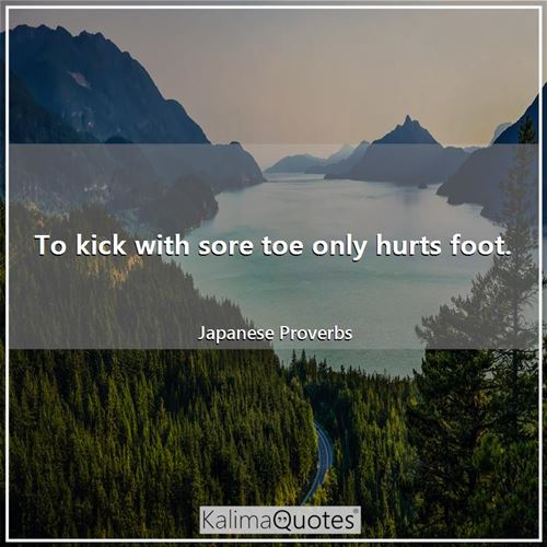 To kick with sore toe only hurts foot.