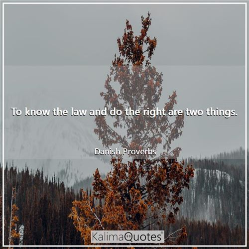 To know the law and do the right are two things. - Danish Proverbs