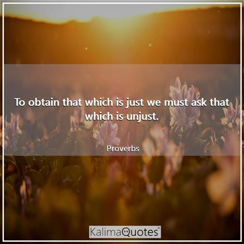 To obtain that which is just we must ask that which is unjust. - Proverbs