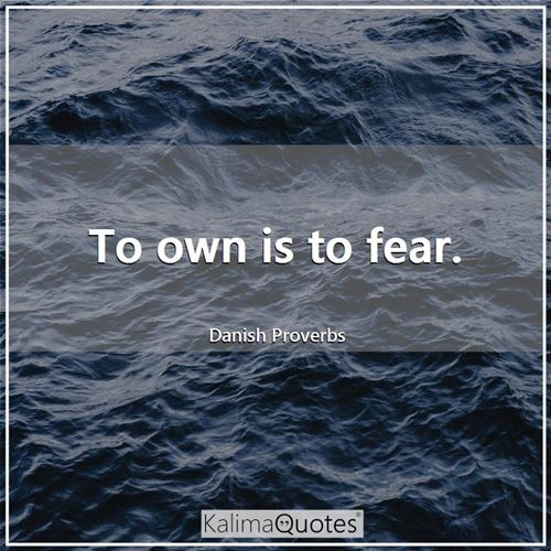 To own is to fear.