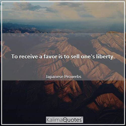 To receive a favor is to sell one's liberty. - Japanese Proverbs