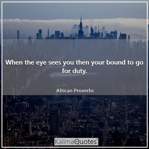When the eye sees you then your bound to go for duty. - African Proverbs