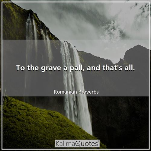 To the grave a pall, and that's all.