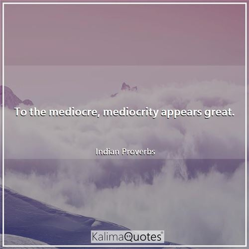 To the mediocre, mediocrity appears great.