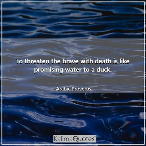 To threaten the brave with death is like promising water to a duck.