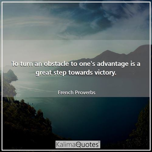 To turn an obstacle to one's advantage is a great step towards victory.