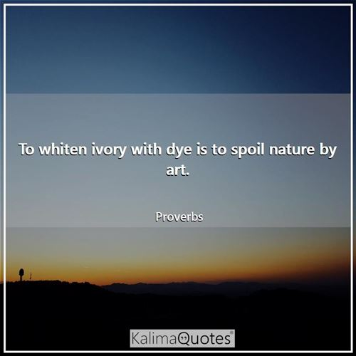 To whiten ivory with dye is to spoil nature by art.