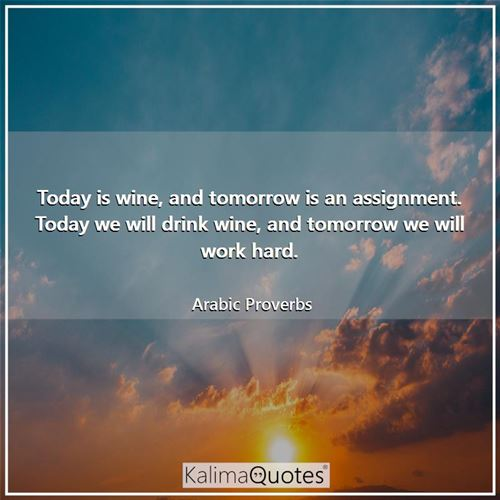 Today is wine, and tomorrow is an assignment. Today we will drink wine, and tomorrow we will work hard.