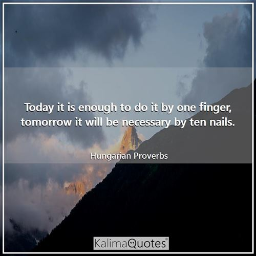 Today it is enough to do it by one finger, tomorrow it will be necessary by ten nails. - Hungarian Proverbs