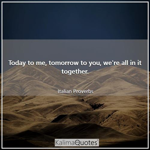 Today to me, tomorrow to you, we're all in it together. - Italian Proverbs