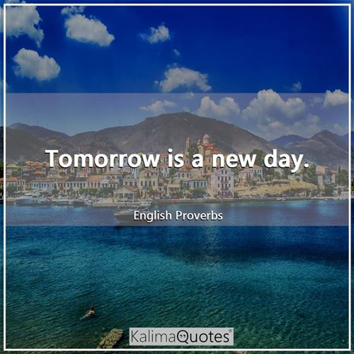 Tomorrow is a new day.